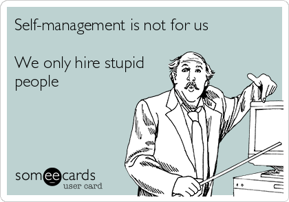 Self-management is not for us  We only hire stupid people