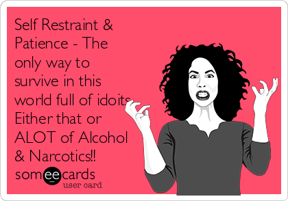 Self Restraint & Patience - The only way to survive in this world full of idoits Either that or ALOT of Alcohol & Narcotics!!