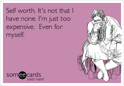 Self worth. It's not that I have none. I'm just too expensive.  Even for myself.