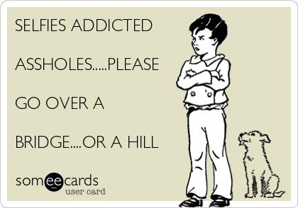 SELFIES ADDICTED   ASSHOLES.....PLEASE  GO OVER A  BRIDGE....OR A HILL