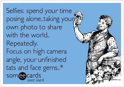 Selfies: spend your time posing alone..taking your own photo to share with the world.. Repeatedly. Focus on high camera angle, your unfinished tats and face gems..*