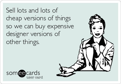Sell lots and lots of cheap versions of things so we can buy expensive designer versions of other things.