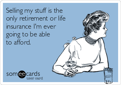 Selling my stuff is the only retirement or life insurance I'm ever going to be able to afford.