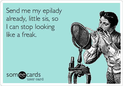 Send me my epilady already, little sis, so I can stop looking like a freak.