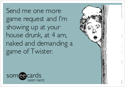 Send me one more game request and I'm showing up at your house drunk, at 4 am, naked and demanding a game of Twister.