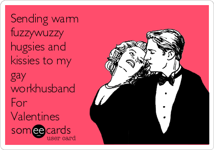 sending warm fuzzywuzzy hugsies and kissies to my gay workhusband for valentines - Gay Valentines Cards