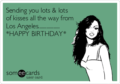 Sending you lots & lots  of kisses all the way from  Los Angeles.................. *HAPPY BIRTHDAY*