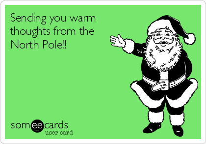 Sending you warm thoughts from the North Pole!!