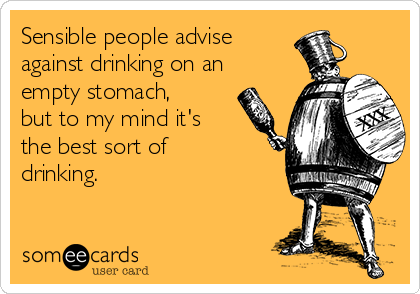 Sensible people advise against drinking on an empty stomach, but to my mind it's the best sort of drinking.