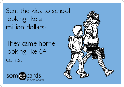 Sent the kids to school  looking like a million dollars-  They came home looking like 64 cents.
