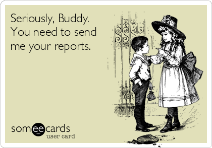 Seriously, Buddy. You need to send me your reports.