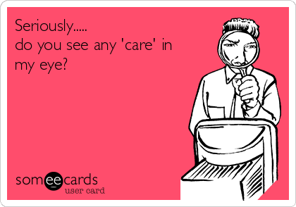 Seriously..... do you see any 'care' in my eye?