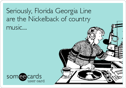 Seriously, Florida Georgia Line are the Nickelback of country music....