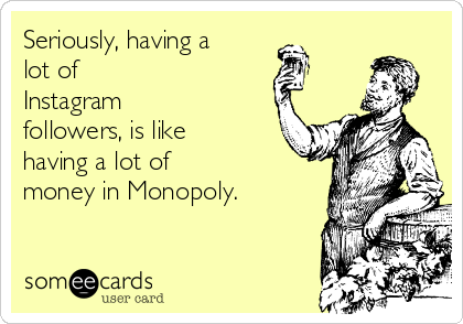 Seriously, having a lot of Instagram followers, is like having a lot of money in Monopoly.