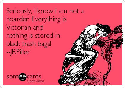 Seriously, I know I am not a hoarder. Everything is Victorian and nothing is stored in black trash bags! --JRPiller
