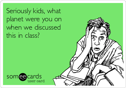 Seriously kids, what planet were you on when we discussed this in class?