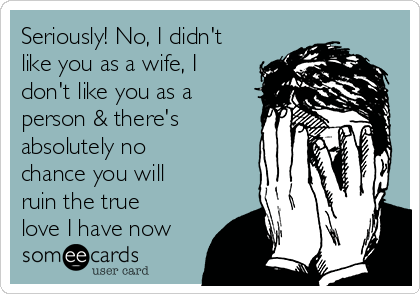Seriously! No, I didn't like you as a wife, I don't like you as a person & there's absolutely no chance you will ruin the true love I have now