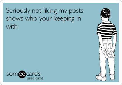 Seriously not liking my posts shows who your keeping in with
