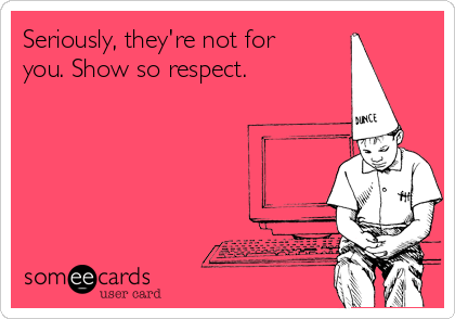 Seriously, they're not for you. Show so respect.