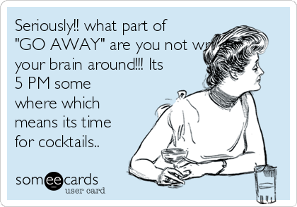"Seriously!! what part of ""GO AWAY"" are you not wraaping your brain around!!! Its 5 PM some where which means its time for cocktails.."
