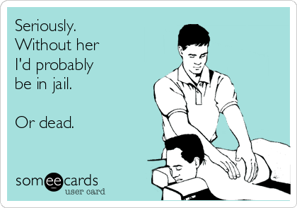 Seriously. Without her I'd probably be in jail.  Or dead.