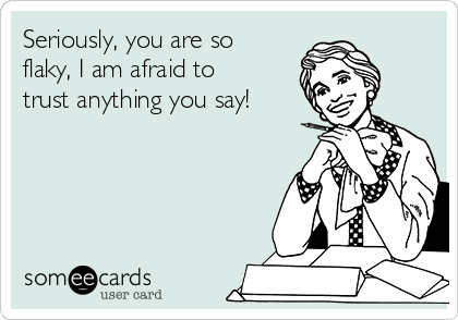 Seriously, you are so flaky, I am afraid to trust anything you say!