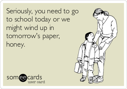 Seriously, you need to go to school today or we might wind up in tomorrow's paper, honey.