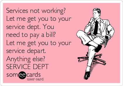 Services not working? Let me get you to your service dept. You need to pay a bill? Let me get you to your service depart. Anything else? SERVICE DEPT