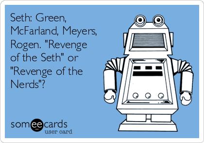 """Seth: Green, McFarland, Meyers, Rogen. """"Revenge of the Seth"""" or """"Revenge of the Nerds""""?"""