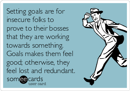 Setting goals are for insecure folks to prove to their bosses that they are working towards something.  Goals makes them feel good; otherwise, they feel lost and redundant.