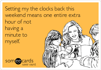 Setting my the clocks back this weekend means one entire extra hour of not having a minute to myself.