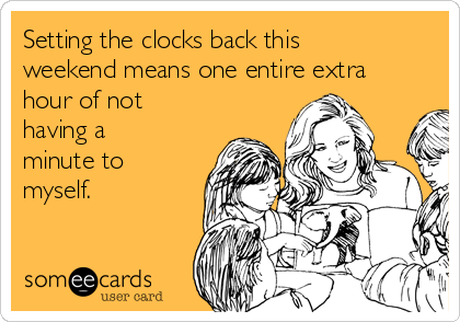 Setting the clocks back this weekend means one entire extra hour of not having a minute to myself.