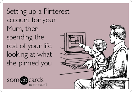Setting up a Pinterest account for your Mum, then  spending the rest of your life looking at what she pinned you