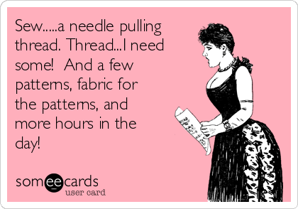 Sew.....a needle pulling  thread. Thread...I need  some!  And a few patterns, fabric for the patterns, and more hours in the day!
