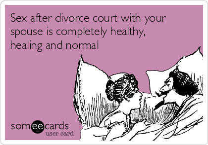 Sex after divorce court with your spouse is completely healthy, healing and normal