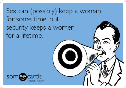 Sex can (possibly) keep a woman for some time, but security keeps a women for a lifetime.