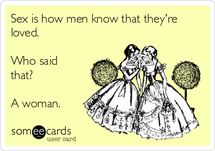 Sex is how men know that they're loved.  Who said that?  A woman.