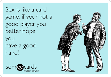 Sex is like a card game, if your not a good player you better hope you have a good hand!