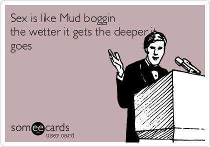 Sex is like Mud boggin the wetter it gets the deeper it goes