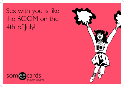 Sex with you is like the BOOM on the 4th of July!!