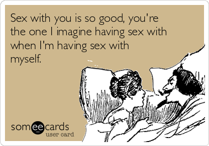 Sex with you is so good, you're the one I imagine having sex with when I'm having sex with myself.