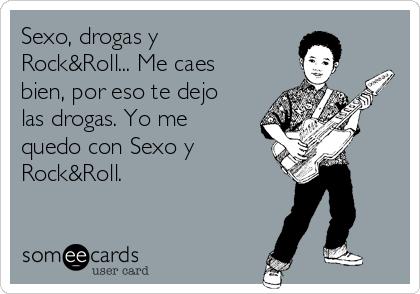 Sexo, drogas y Rock&Roll... Me caes bien, por eso te dejo las drogas. Yo me quedo con Sexo y Rock&Roll.