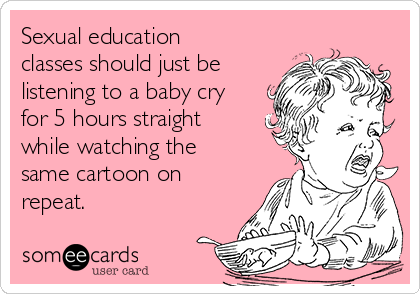 Sexual education classes should just be listening to a baby cry for 5 hours straight while watching the same cartoon on repeat.