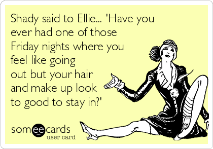 Shady said to Ellie... 'Have you ever had one of those Friday nights where you feel like going out but your hair and make up look to good to stay in?'