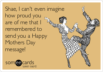 Shae, I can't even imagine how proud you are of me that I  remembered to send you a Happy Mothers Day message!