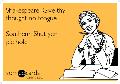 Shakespeare: Give thy thought no tongue.  Southern: Shut yer pie hole.