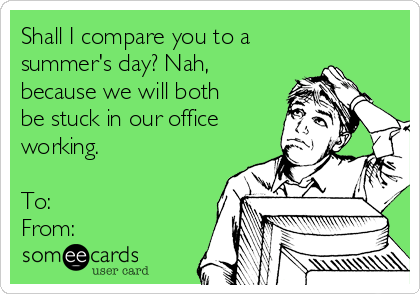 Shall I compare you to a summer's day? Nah, because we will both be stuck in our office working.   To: From: