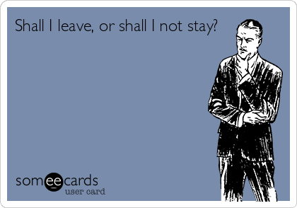 Shall I leave, or shall I not stay?