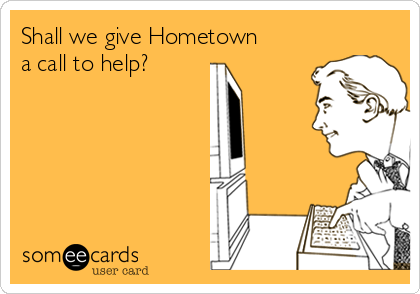 Shall we give Hometown a call to help?