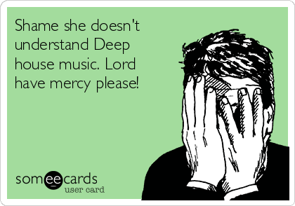 Shame she doesn't understand Deep house music. Lord have mercy please!